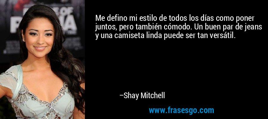 Me defino mi estilo de todos los días como poner juntos, pero también cómodo. Un buen par de jeans y una camiseta linda puede ser tan versátil. – Shay Mitchell
