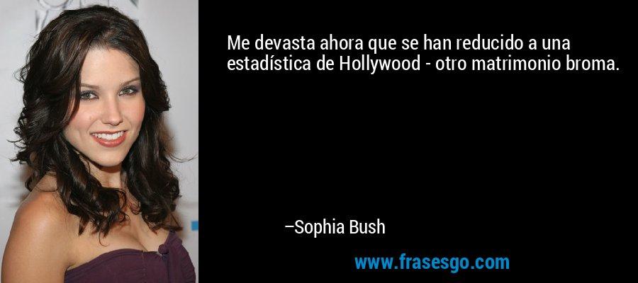 Me devasta ahora que se han reducido a una estadística de Hollywood - otro matrimonio broma. – Sophia Bush