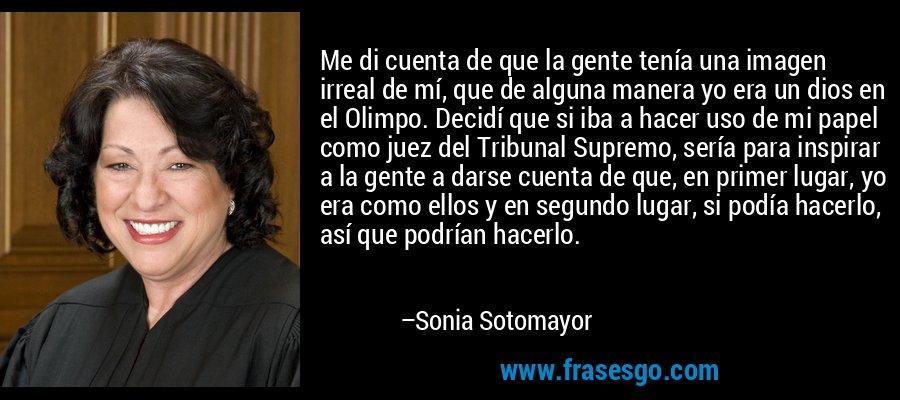 Me di cuenta de que la gente tenía una imagen irreal de mí, que de alguna manera yo era un dios en el Olimpo. Decidí que si iba a hacer uso de mi papel como juez del Tribunal Supremo, sería para inspirar a la gente a darse cuenta de que, en primer lugar, yo era como ellos y en segundo lugar, si podía hacerlo, así que podrían hacerlo. – Sonia Sotomayor
