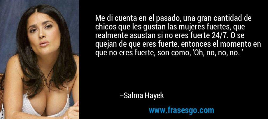 Me di cuenta en el pasado, una gran cantidad de chicos que les gustan las mujeres fuertes, que realmente asustan si no eres fuerte 24/7. O se quejan de que eres fuerte, entonces el momento en que no eres fuerte, son como, 'Oh, no, no, no. ' – Salma Hayek