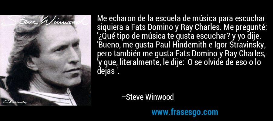 Me echaron de la escuela de música para escuchar siquiera a Fats Domino y Ray Charles. Me pregunté: '¿Qué tipo de música te gusta escuchar? y yo dije, 'Bueno, me gusta Paul Hindemith e Igor Stravinsky, pero también me gusta Fats Domino y Ray Charles, 'y que, literalmente, le dije:' O se olvide de eso o lo dejas '. – Steve Winwood
