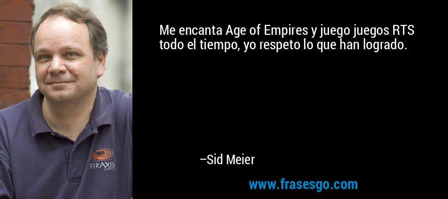 Me encanta Age of Empires y juego juegos RTS todo el tiempo, yo respeto lo que han logrado. – Sid Meier