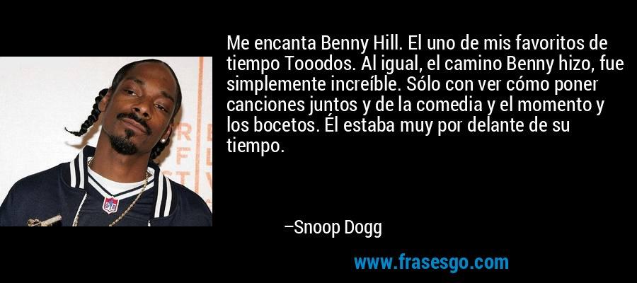 Me encanta Benny Hill. El uno de mis favoritos de tiempo Tooodos. Al igual, el camino Benny hizo, fue simplemente increíble. Sólo con ver cómo poner canciones juntos y de la comedia y el momento y los bocetos. Él estaba muy por delante de su tiempo. – Snoop Dogg