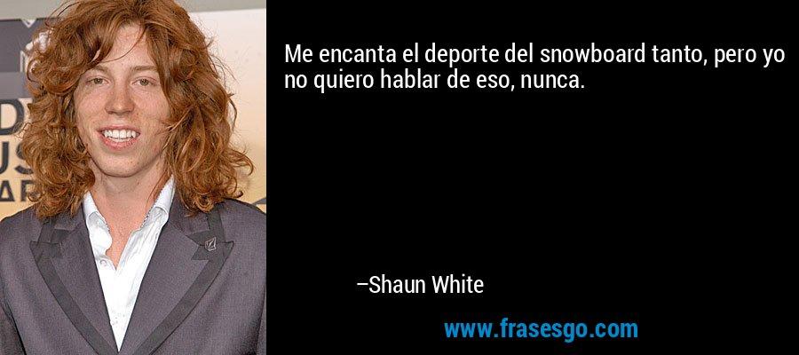 Me encanta el deporte del snowboard tanto, pero yo no quiero hablar de eso, nunca. – Shaun White