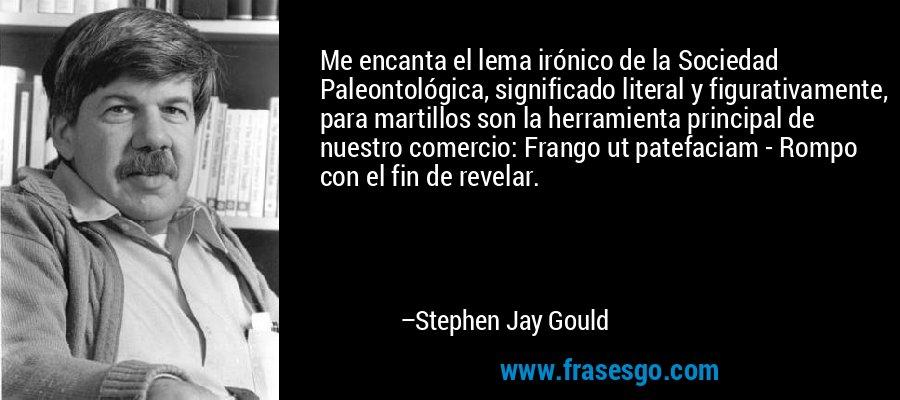 Me encanta el lema irónico de la Sociedad Paleontológica, significado literal y figurativamente, para martillos son la herramienta principal de nuestro comercio: Frango ut patefaciam - Rompo con el fin de revelar. – Stephen Jay Gould