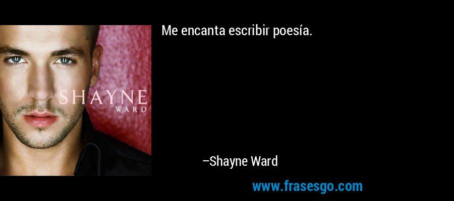 Me encanta escribir poesía. – Shayne Ward
