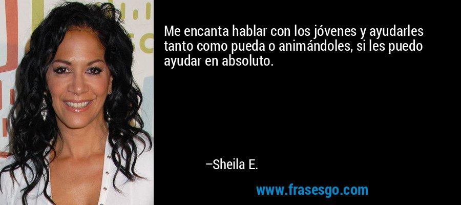 Me encanta hablar con los jóvenes y ayudarles tanto como pueda o animándoles, si les puedo ayudar en absoluto. – Sheila E.