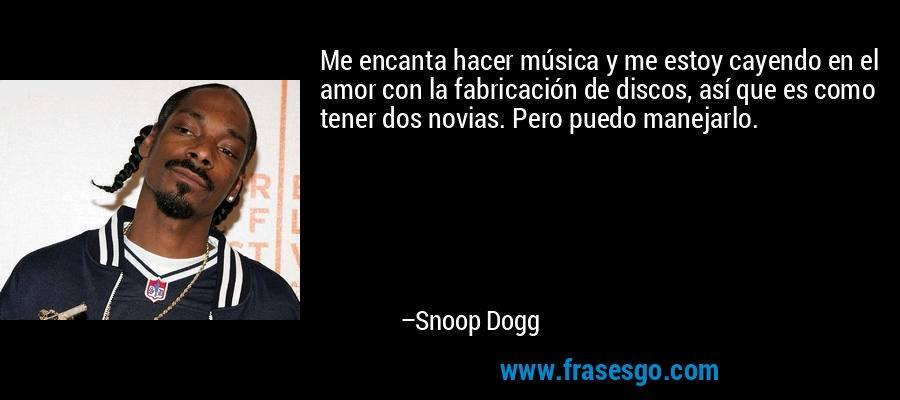 Me encanta hacer música y me estoy cayendo en el amor con la fabricación de discos, así que es como tener dos novias. Pero puedo manejarlo. – Snoop Dogg
