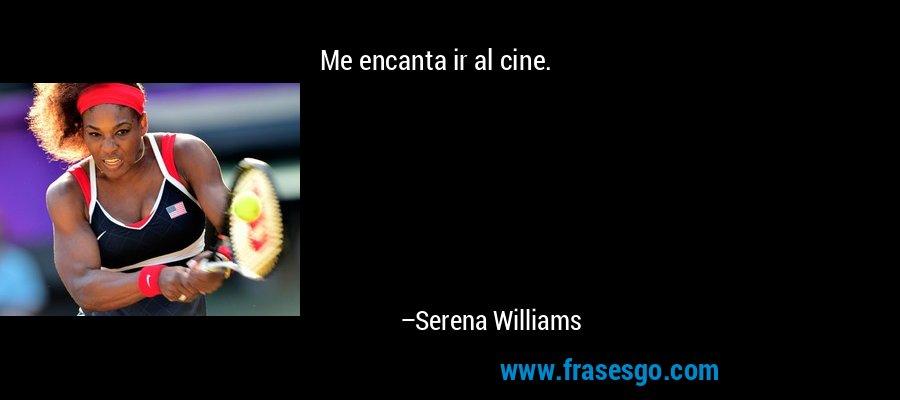 Me encanta ir al cine. – Serena Williams