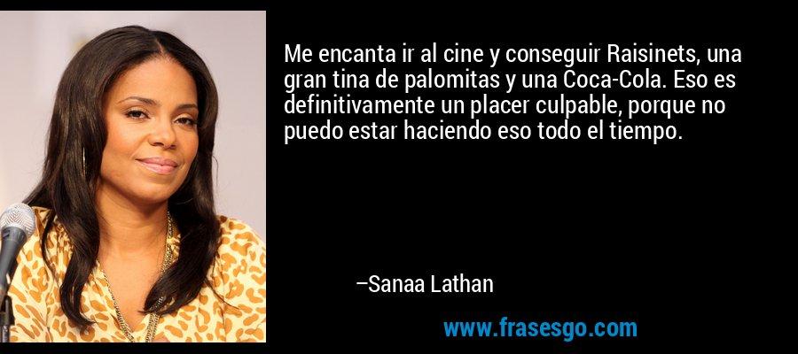 Me encanta ir al cine y conseguir Raisinets, una gran tina de palomitas y una Coca-Cola. Eso es definitivamente un placer culpable, porque no puedo estar haciendo eso todo el tiempo. – Sanaa Lathan
