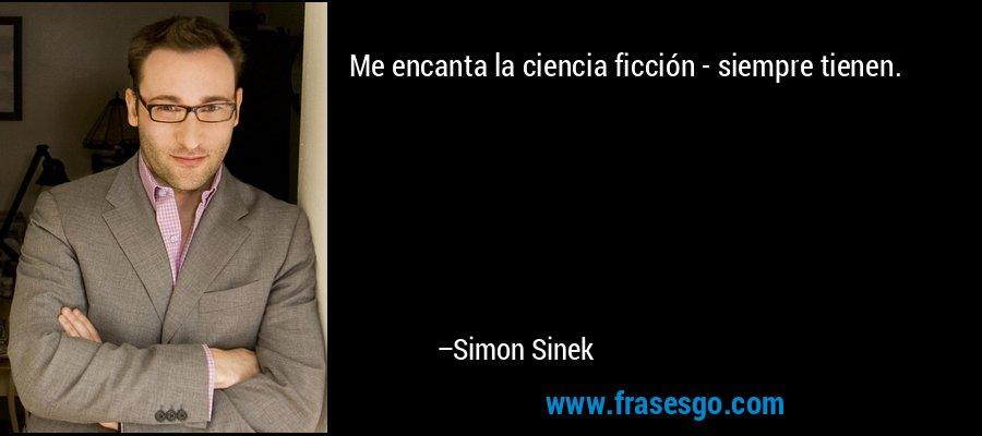 Me encanta la ciencia ficción - siempre tienen. – Simon Sinek