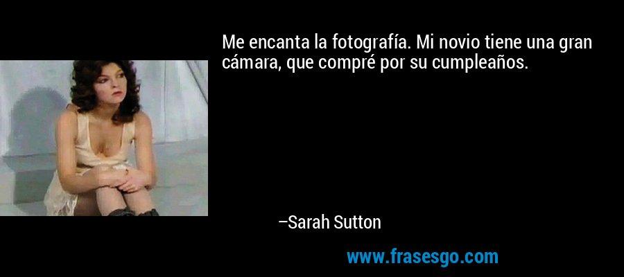 Me encanta la fotografía. Mi novio tiene una gran cámara, que compré por su cumpleaños. – Sarah Sutton