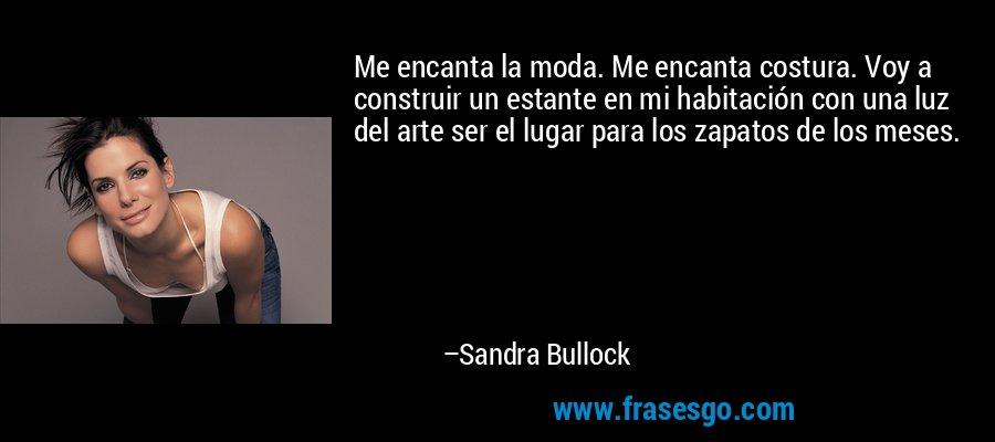 Me encanta la moda. Me encanta costura. Voy a construir un estante en mi habitación con una luz del arte ser el lugar para los zapatos de los meses. – Sandra Bullock