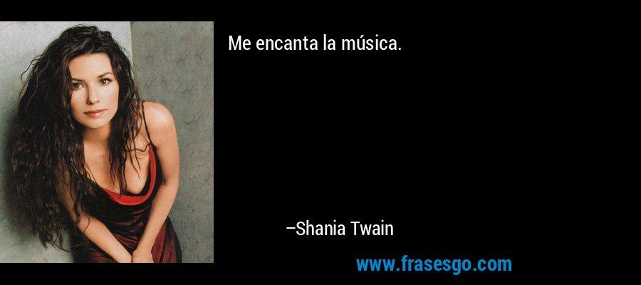 Me encanta la música. – Shania Twain