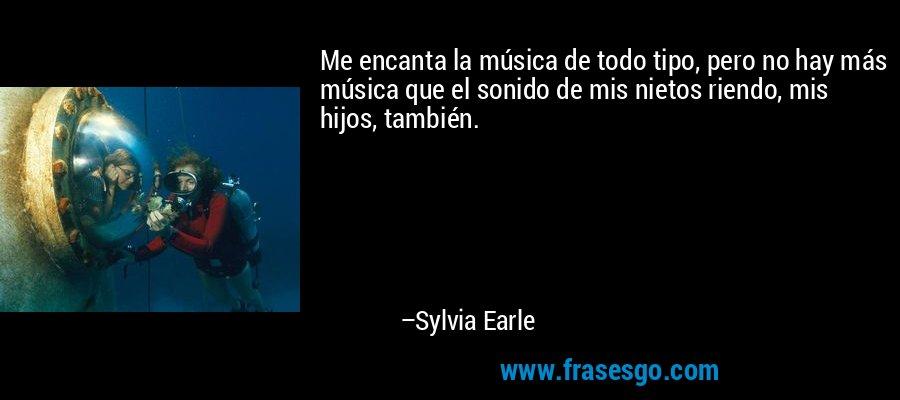 Me encanta la música de todo tipo, pero no hay más música que el sonido de mis nietos riendo, mis hijos, también. – Sylvia Earle