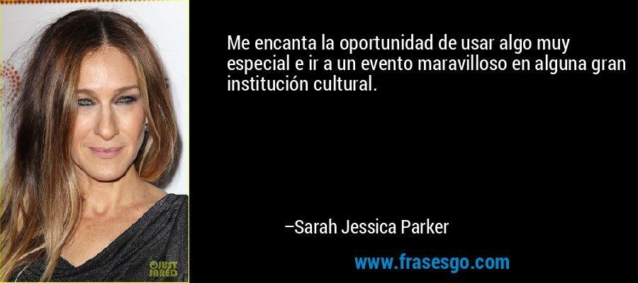 Me encanta la oportunidad de usar algo muy especial e ir a un evento maravilloso en alguna gran institución cultural. – Sarah Jessica Parker