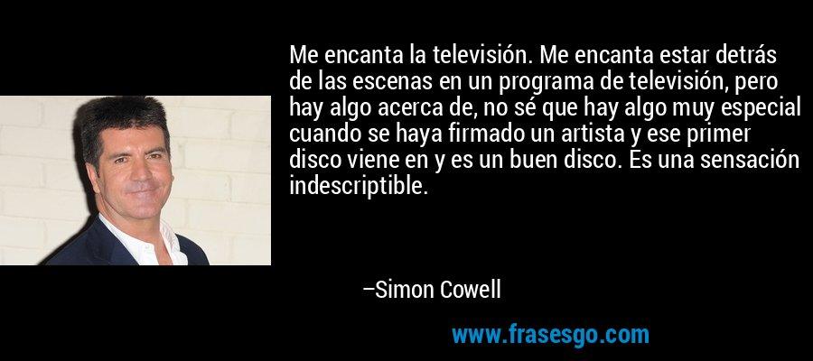 Me encanta la televisión. Me encanta estar detrás de las escenas en un programa de televisión, pero hay algo acerca de, no sé que hay algo muy especial cuando se haya firmado un artista y ese primer disco viene en y es un buen disco. Es una sensación indescriptible. – Simon Cowell