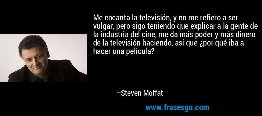 Me encanta la televisión, y no me refiero a ser vulgar, pero sigo teniendo que explicar a la gente de la industria del cine, me da más poder y más dinero de la televisión haciendo, así que ¿por qué iba a hacer una película? – Steven Moffat