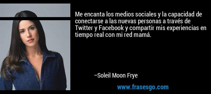 Me encanta los medios sociales y la capacidad de conectarse a las nuevas personas a través de Twitter y Facebook y compartir mis experiencias en tiempo real con mi red mamá. – Soleil Moon Frye