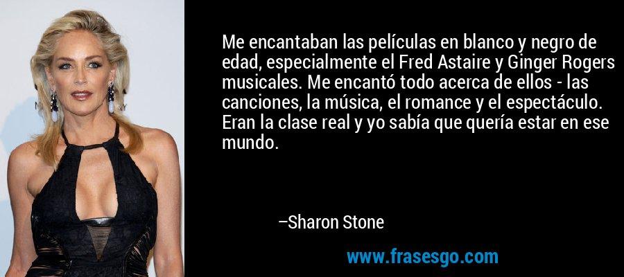 Me encantaban las películas en blanco y negro de edad, especialmente el Fred Astaire y Ginger Rogers musicales. Me encantó todo acerca de ellos - las canciones, la música, el romance y el espectáculo. Eran la clase real y yo sabía que quería estar en ese mundo. – Sharon Stone