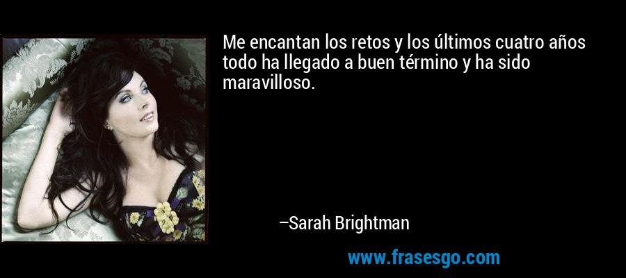 Me encantan los retos y los últimos cuatro años todo ha llegado a buen término y ha sido maravilloso. – Sarah Brightman
