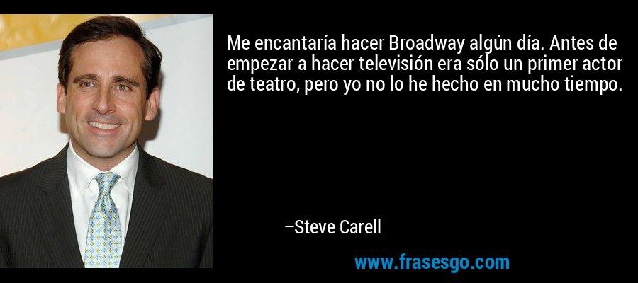 Me encantaría hacer Broadway algún día. Antes de empezar a hacer televisión era sólo un primer actor de teatro, pero yo no lo he hecho en mucho tiempo. – Steve Carell