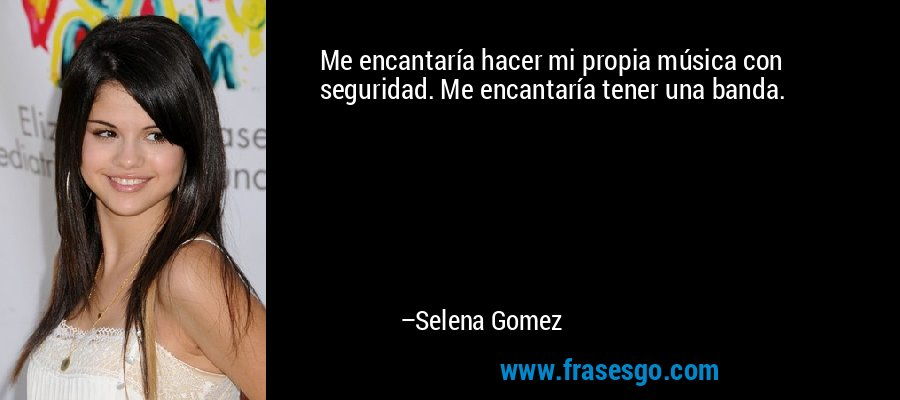 Me encantaría hacer mi propia música con seguridad. Me encantaría tener una banda. – Selena Gomez
