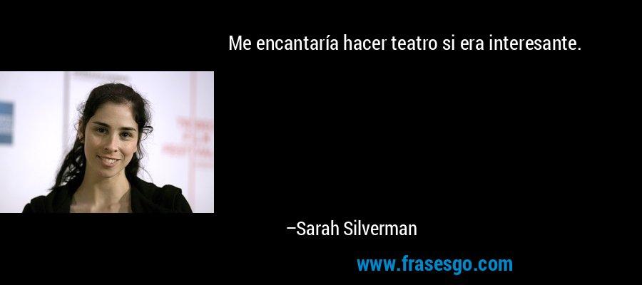 Me encantaría hacer teatro si era interesante. – Sarah Silverman