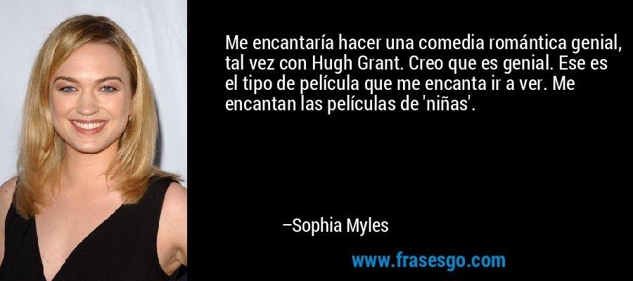 Me encantaría hacer una comedia romántica genial, tal vez con Hugh Grant. Creo que es genial. Ese es el tipo de película que me encanta ir a ver. Me encantan las películas de 'niñas'. – Sophia Myles