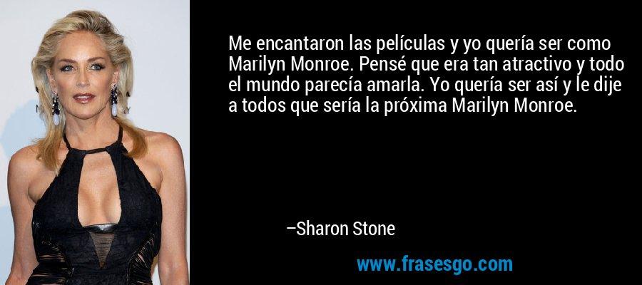 Me encantaron las películas y yo quería ser como Marilyn Monroe. Pensé que era tan atractivo y todo el mundo parecía amarla. Yo quería ser así y le dije a todos que sería la próxima Marilyn Monroe. – Sharon Stone
