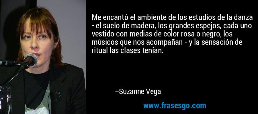 Me encantó el ambiente de los estudios de la danza - el suelo de madera, los grandes espejos, cada uno vestido con medias de color rosa o negro, los músicos que nos acompañan - y la sensación de ritual las clases tenían. – Suzanne Vega