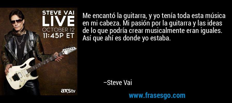 Me encantó la guitarra, y yo tenía toda esta música en mi cabeza. Mi pasión por la guitarra y las ideas de lo que podría crear musicalmente eran iguales. Así que ahí es donde yo estaba. – Steve Vai