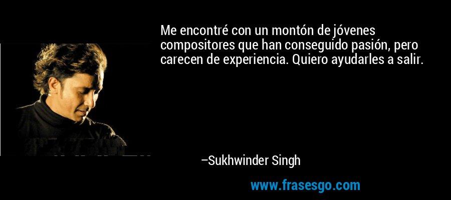 Me encontré con un montón de jóvenes compositores que han conseguido pasión, pero carecen de experiencia. Quiero ayudarles a salir. – Sukhwinder Singh