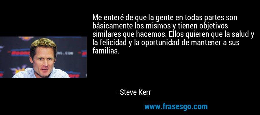 Me enteré de que la gente en todas partes son básicamente los mismos y tienen objetivos similares que hacemos. Ellos quieren que la salud y la felicidad y la oportunidad de mantener a sus familias. – Steve Kerr