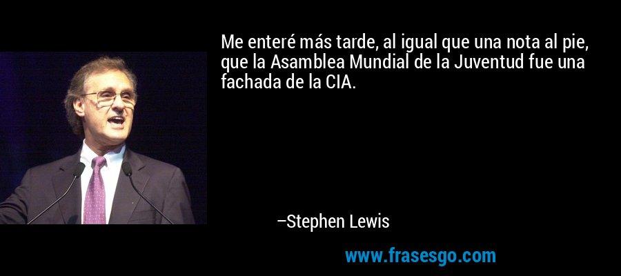 Me enteré más tarde, al igual que una nota al pie, que la Asamblea Mundial de la Juventud fue una fachada de la CIA. – Stephen Lewis