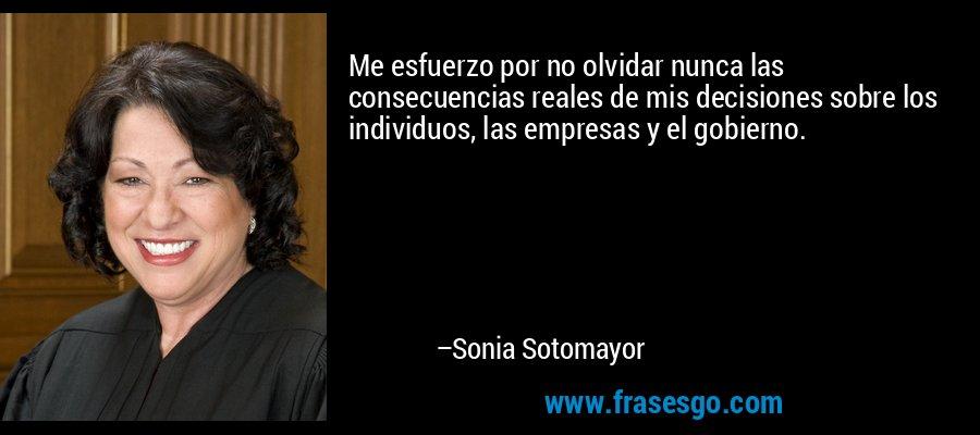 Me esfuerzo por no olvidar nunca las consecuencias reales de mis decisiones sobre los individuos, las empresas y el gobierno. – Sonia Sotomayor