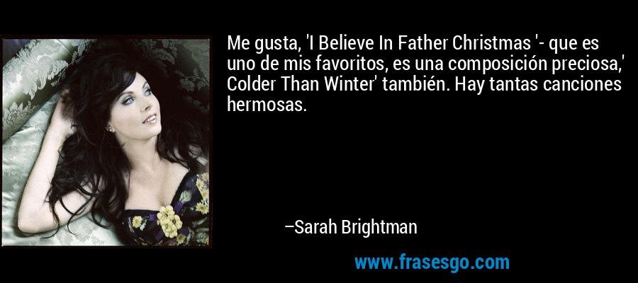 Me gusta, 'I Believe In Father Christmas '- que es uno de mis favoritos, es una composición preciosa,' Colder Than Winter' también. Hay tantas canciones hermosas. – Sarah Brightman