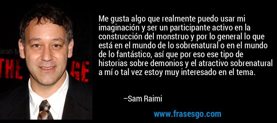 Me gusta algo que realmente puedo usar mi imaginación y ser un participante activo en la construcción del monstruo y por lo general lo que está en el mundo de lo sobrenatural o en el mundo de lo fantástico, así que por eso ese tipo de historias sobre demonios y el atractivo sobrenatural a mí o tal vez estoy muy interesado en el tema. – Sam Raimi