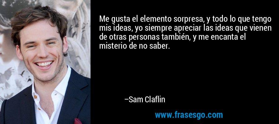 Me gusta el elemento sorpresa, y todo lo que tengo mis ideas, yo siempre apreciar las ideas que vienen de otras personas también, y me encanta el misterio de no saber. – Sam Claflin
