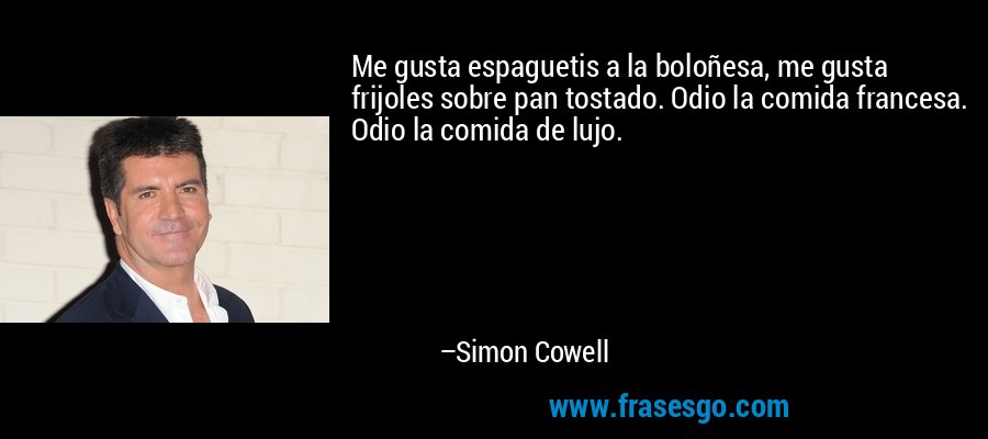 Me gusta espaguetis a la boloñesa, me gusta frijoles sobre pan tostado. Odio la comida francesa. Odio la comida de lujo. – Simon Cowell