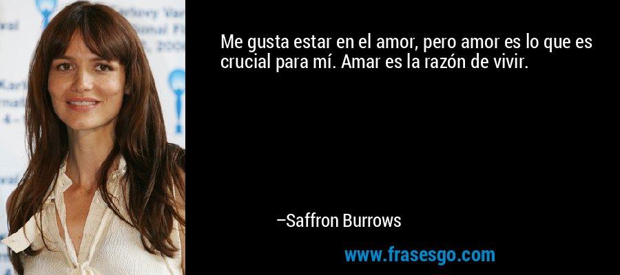 Me gusta estar en el amor, pero amor es lo que es crucial para mí. Amar es la razón de vivir. – Saffron Burrows