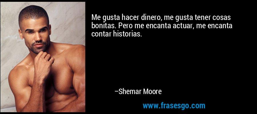 Me gusta hacer dinero, me gusta tener cosas bonitas. Pero me encanta actuar, me encanta contar historias. – Shemar Moore