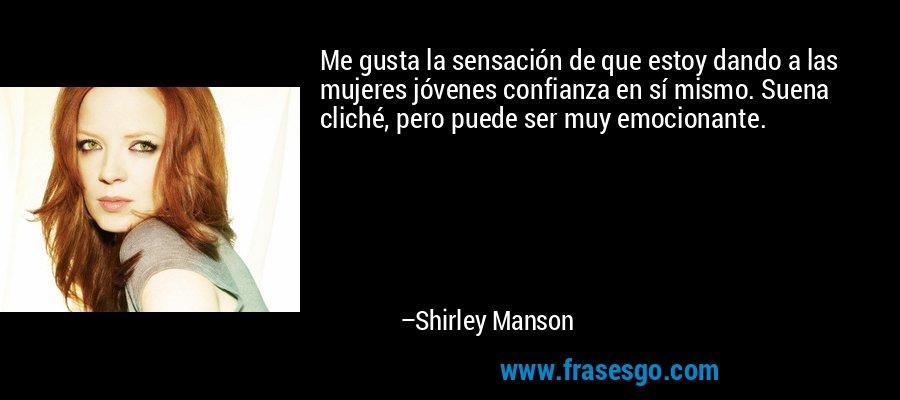 Me gusta la sensación de que estoy dando a las mujeres jóvenes confianza en sí mismo. Suena cliché, pero puede ser muy emocionante. – Shirley Manson