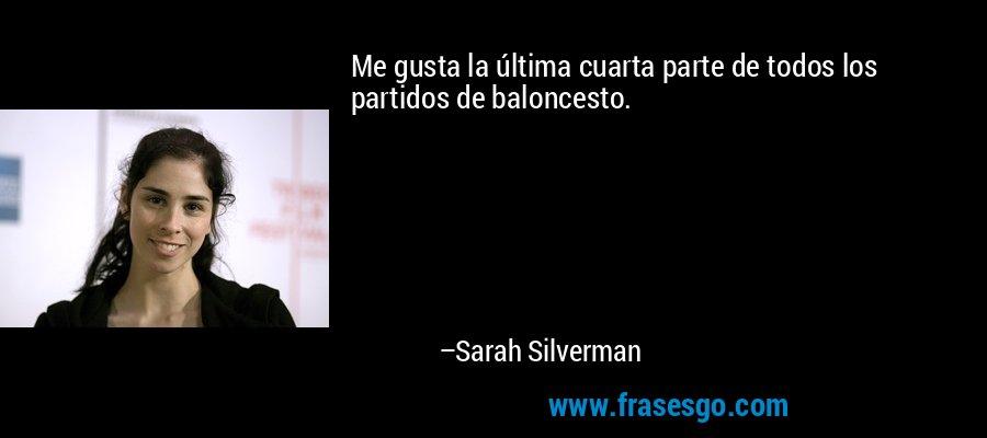 Me gusta la última cuarta parte de todos los partidos de baloncesto. – Sarah Silverman