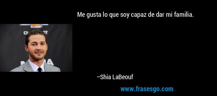 Me gusta lo que soy capaz de dar mi familia. – Shia LaBeouf