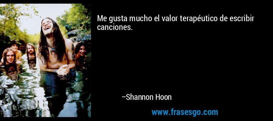 Me gusta mucho el valor terapéutico de escribir canciones. – Shannon Hoon