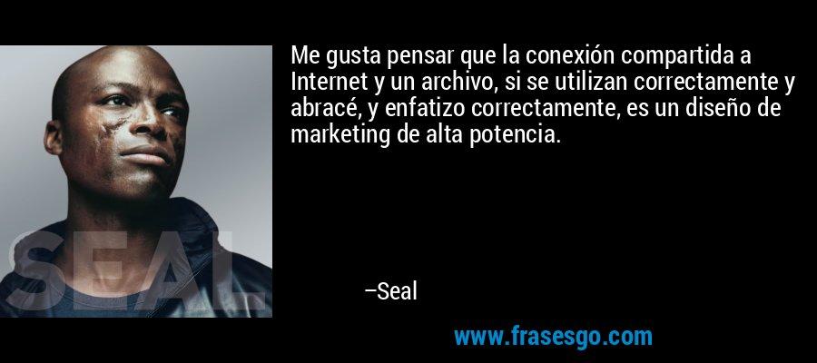 Me gusta pensar que la conexión compartida a Internet y un archivo, si se utilizan correctamente y abracé, y enfatizo correctamente, es un diseño de marketing de alta potencia. – Seal