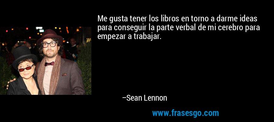 Me gusta tener los libros en torno a darme ideas para conseguir la parte verbal de mi cerebro para empezar a trabajar. – Sean Lennon