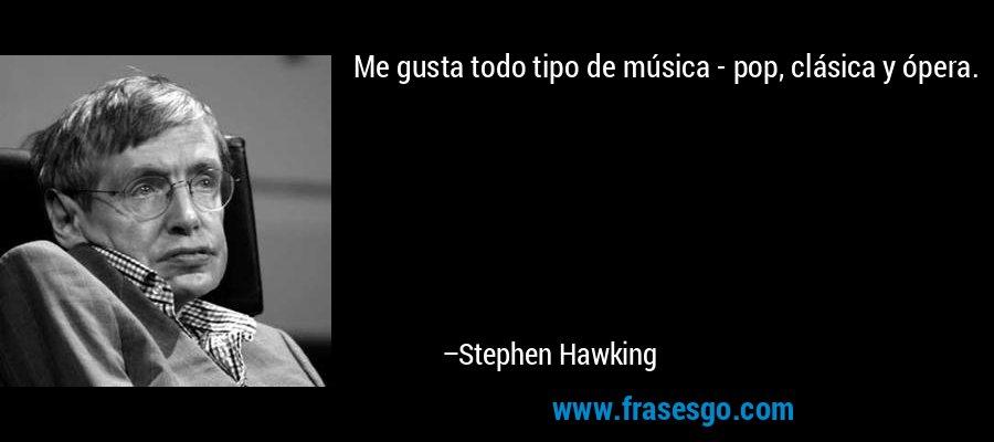 Me gusta todo tipo de música - pop, clásica y ópera. – Stephen Hawking