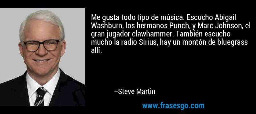 Me gusta todo tipo de música. Escucho Abigail Washburn, los hermanos Punch, y Marc Johnson, el gran jugador clawhammer. También escucho mucho la radio Sirius, hay un montón de bluegrass allí. – Steve Martin